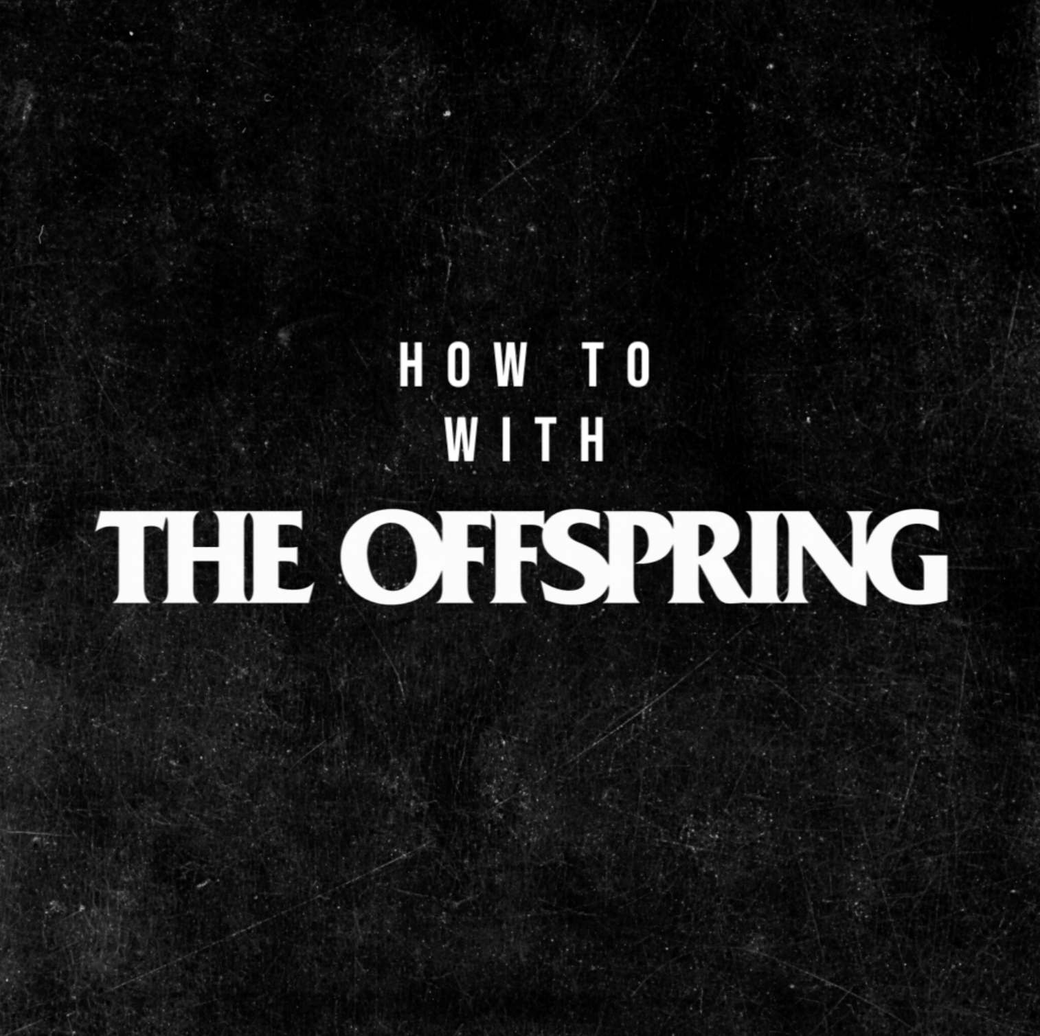 HOW TO: WITH THE OFFSPRING