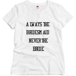 Always the Bridemaid never the Bride T shirt Women