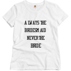 Always the Bridemaid never the Bride T shirt Women