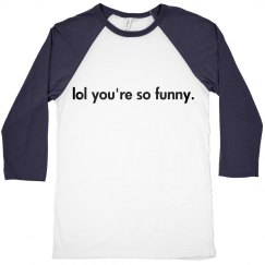 lol you're so funny shirt