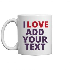 I Love Custom Text Coffee Mug