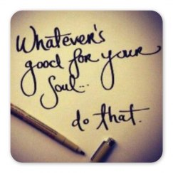 Whatever is good for your soul...do that