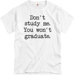 Don't study me, You won't graduate UNISEX Tee!
