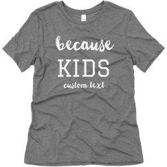 Because Kids Custom Funny Mom Tee