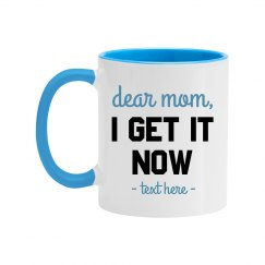 Dear Mom, I Get it Now Mug