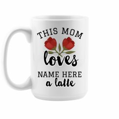 Custom Mom Loves A Latte Mug