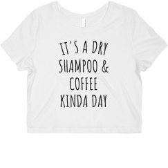 It's A Dry Shampoo & Coffee Kinda Day Funny Crop