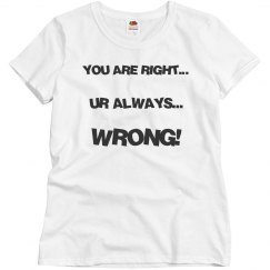 YOU ARE RIGHT...UR ALWAYS...WRONG!
