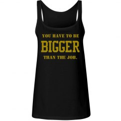 YOU HAVE TO BE BIGGER THAN THE JOB