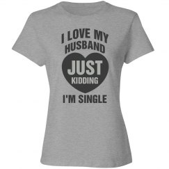 I love my husband, just kidding I'm single