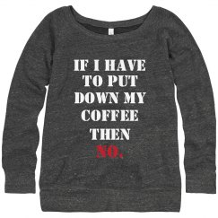 IF I HAVE TO PUT DOWN MY COFFEE THEN NO.