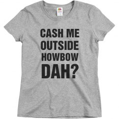 Cash Me Outside Howbow Dah?