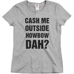 Cash Me Outside Howbow Dah?