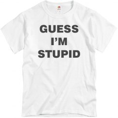 Guess I'm Stupid