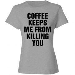 Coffee Keeps Me From Killing You