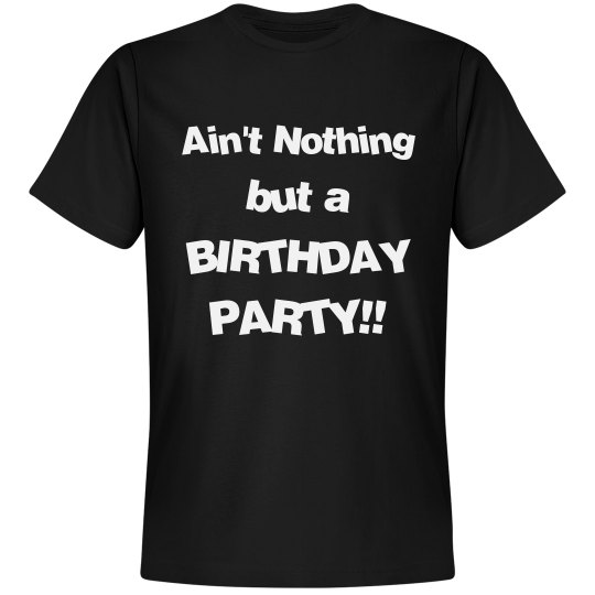 Ain't Nothing but a Birthday Party Tee