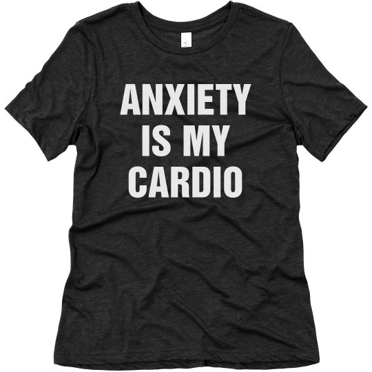 Anxiety Is My Cardio Millennial Humor