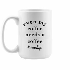 Even My Coffee Needs a Coffee Funny Mom Life Mug