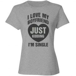 I love my boyfriend, just kidding I'm single