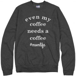 Even My Coffee Needs a Coffee Funny Mom Life Sweatshirt