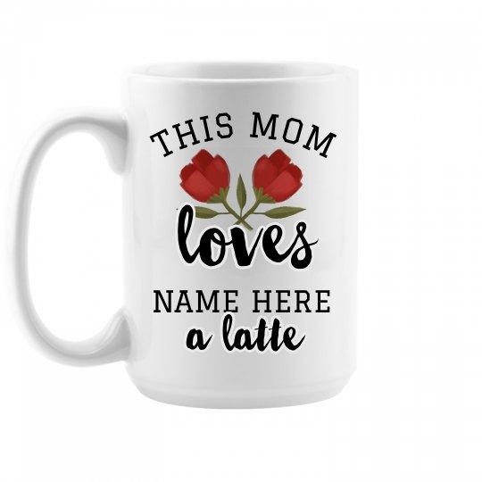 Custom Mom Loves A Latte Mug