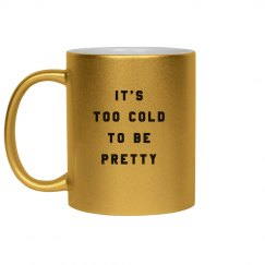It's Too Cold To Be Pretty Mug