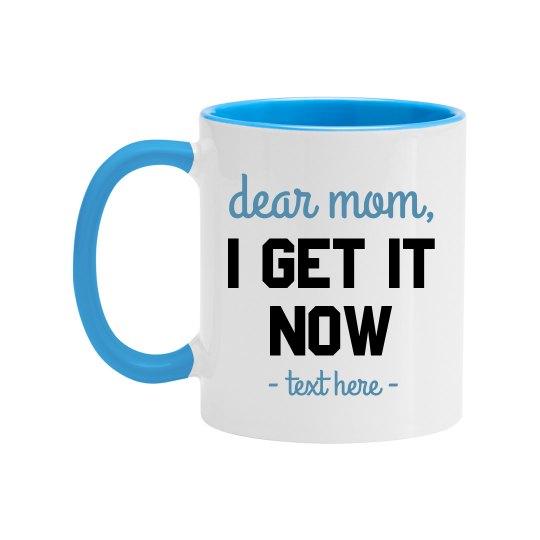 Dear Mom, I Get it Now Mug