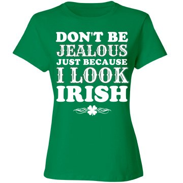 Don't be Jealous I look Irish