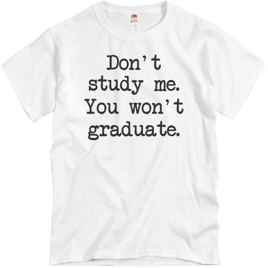 Don't study me, You won't graduate UNISEX Tee!