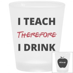 Add Your Name I Teach Therefore I Drink Shot Glass