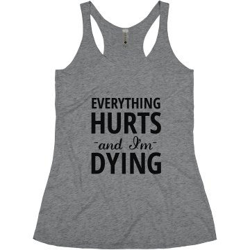 Everything hurts: and I'm dying