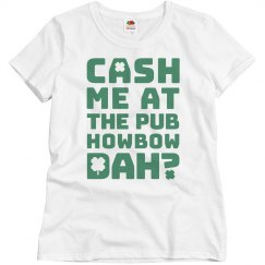 Cash Me At The Pub Howbow Dah Irish