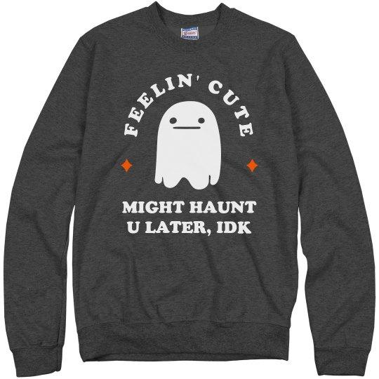 Felt Cute, Might Haunt You Later Sweatshirt