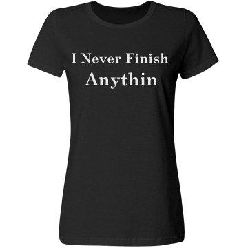 I never finish anythin
