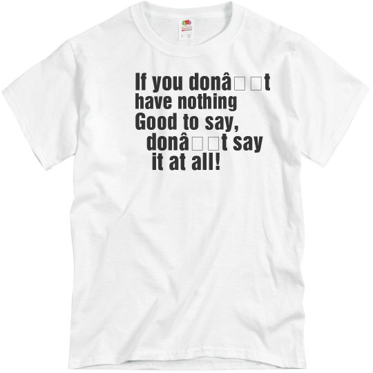 If you don't have nothing good to say, UNISEX Tee