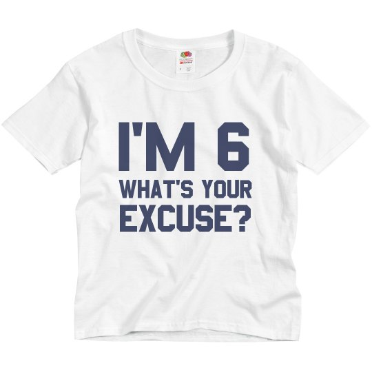 I'm 6 What's Your Excuse?