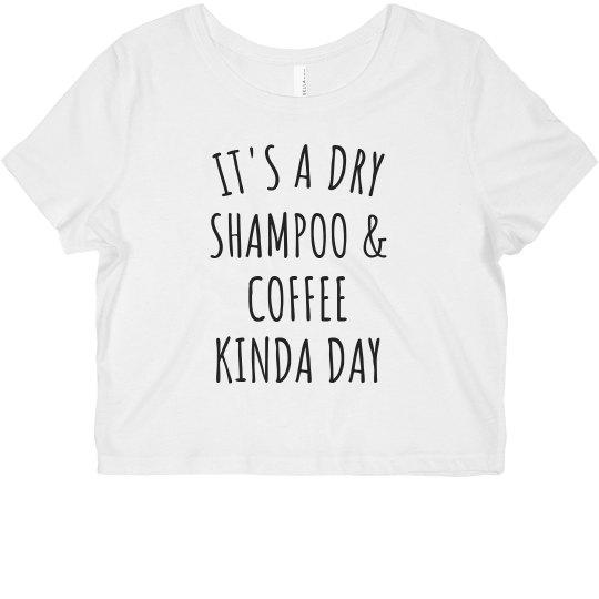 It's A Dry Shampoo & Coffee Kinda Day Funny Crop