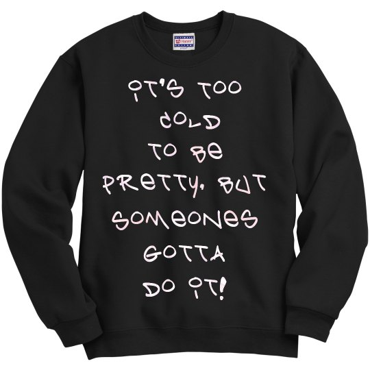It's Too Cold to be Pretty Sweatshirt