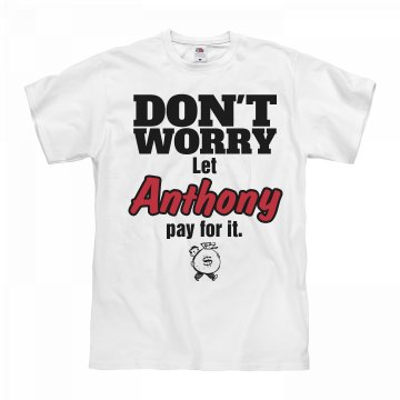 Let ANTHONY pay for it!