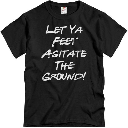 Let Ya Feet Agitate the Ground UNISEX Tee