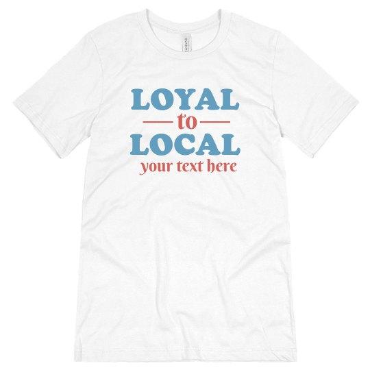 Loyal To Local Custom Tee
