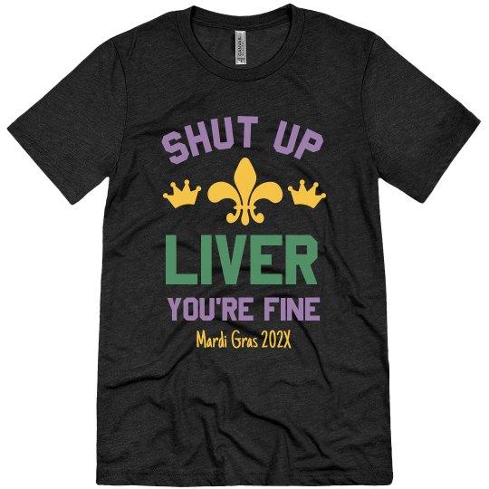 Shut Up Liver You're Fine Funny Mardi Gras Custom Tee