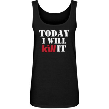 Today I will Kill It ladies