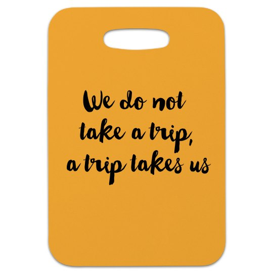 We do not take a trip, a trip takes us