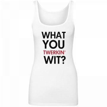 What You Twerkin' Wit?