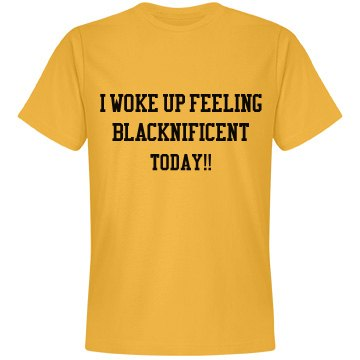 Woke up feeling Blacknificient