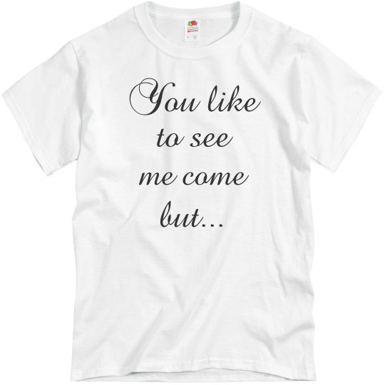 You Like To See Me Come Tee
