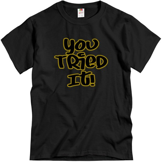 You Tried It Tee