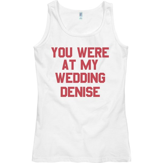 You Were At My Wedding Denise