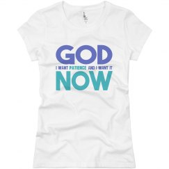God I Want Patience NOW Ladies Slim Basic Jersey Tee